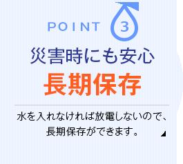 Point.3 災害時にも安心長期保存 水を入れなければ放電しないので、長期保存ができます。