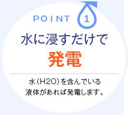 point.1 水に浸すだけで発電 水(H2O)を含んでいる液体があれば発電します。