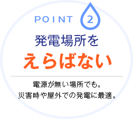 Point.2 発電場所をえらばない 電源が無い場所でも。災害時や屋外での発電に最適。